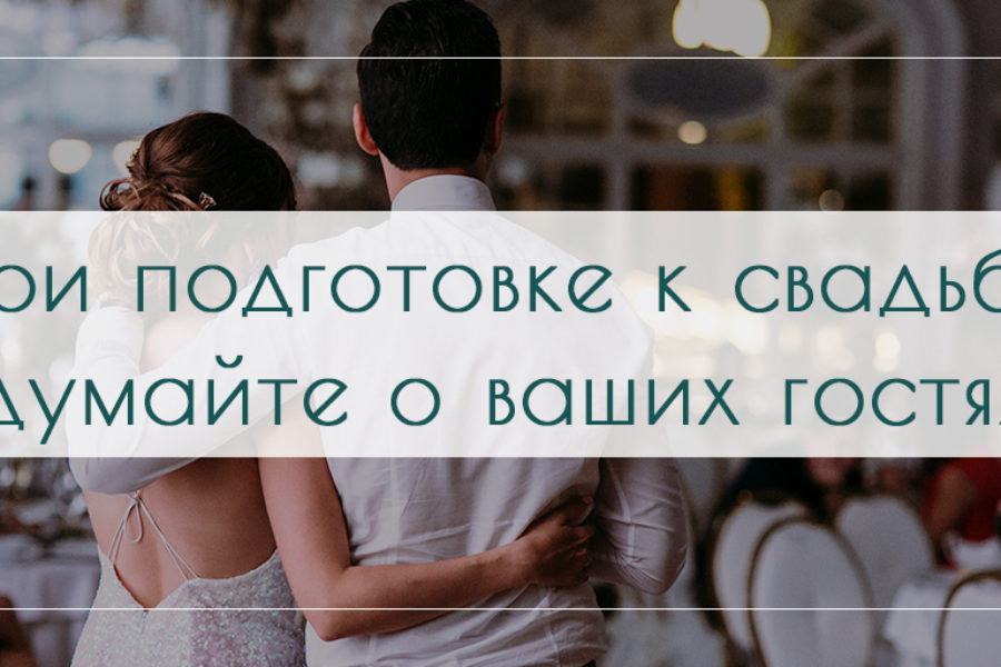 При подготовке к свадьбе думайте о ваших гостях.